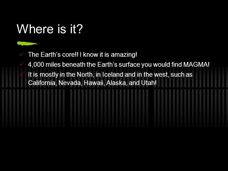 Where is it? The Earth's core!! I know it is amazing! 4,000 miles beneath the Earth's surface you would find MAGMA! It is mostly in the North, in Icel