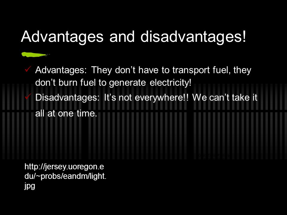 Advantages and disadvantages! Advantages: They don't have to transport fuel, they don't burn fuel to generate electricity! Disadvantages: It's not eve