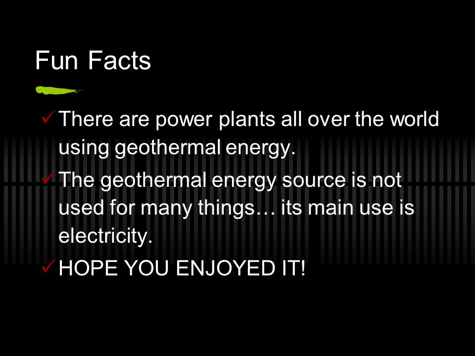 Fun Facts There are power plants all over the world using geothermal energy. The geothermal energy source is not used for many things… its main use is