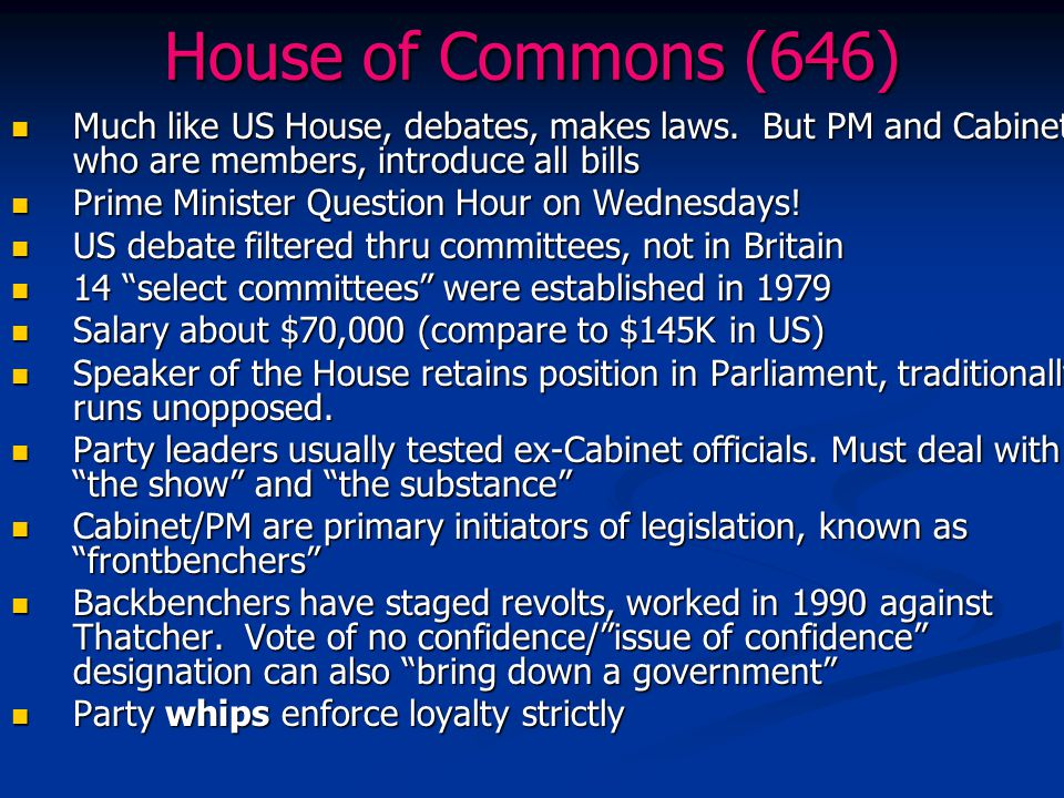 House of Commons (646) Much like US House, debates, makes laws. But PM and Cabinet, who are members, introduce all bills Much like US House, debates,