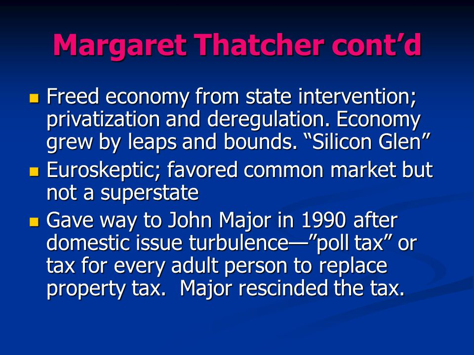 "Margaret Thatcher cont'd Freed economy from state intervention; privatization and deregulation. Economy grew by leaps and bounds. ""Silicon Glen"" Freed"
