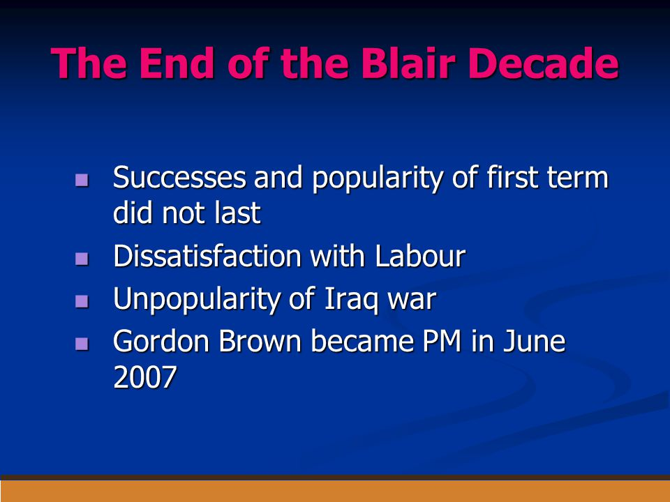 The End of the Blair Decade Successes and popularity of first term did not last Successes and popularity of first term did not last Dissatisfaction wi