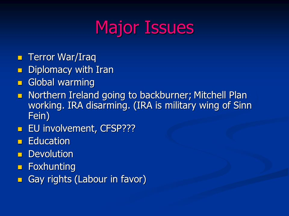 Major Issues Terror War/Iraq Terror War/Iraq Diplomacy with Iran Diplomacy with Iran Global warming Global warming Northern Ireland going to backburne