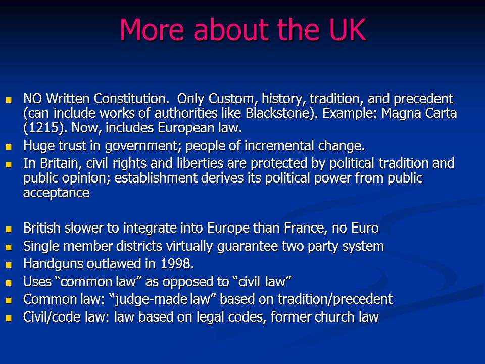More about the UK NO Written Constitution. Only Custom, history, tradition, and precedent (can include works of authorities like Blackstone). Example: