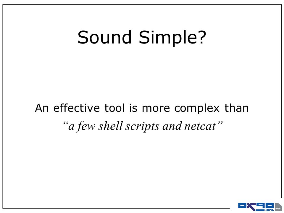 Sound Simple? An effective tool is more complex than a few shell scripts and netcat