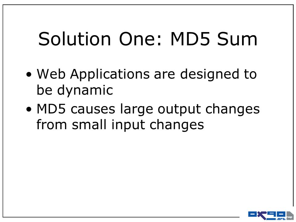 Solution One: MD5 Sum Web Applications are designed to be dynamic MD5 causes large output changes from small input changes