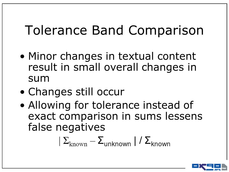 Tolerance Band Comparison Minor changes in textual content result in small overall changes in sum Changes still occur Allowing for tolerance instead of exact comparison in sums lessens false negatives | Σ known – Σ unknown | / Σ known