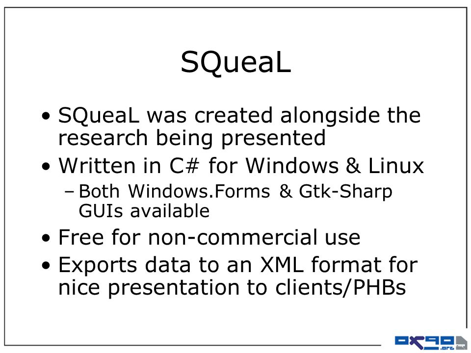 SQueaL SQueaL was created alongside the research being presented Written in C# for Windows & Linux –Both Windows.Forms & Gtk-Sharp GUIs available Free for non-commercial use Exports data to an XML format for nice presentation to clients/PHBs