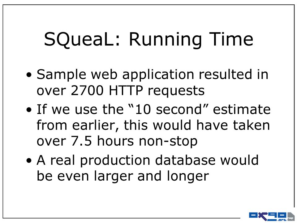 SQueaL: Running Time Sample web application resulted in over 2700 HTTP requests If we use the 10 second estimate from earlier, this would have taken over 7.5 hours non-stop A real production database would be even larger and longer