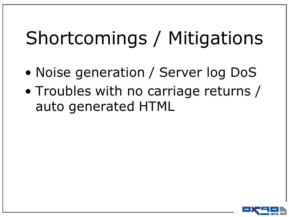 Shortcomings / Mitigations Noise generation / Server log DoS Troubles with no carriage returns / auto generated HTML