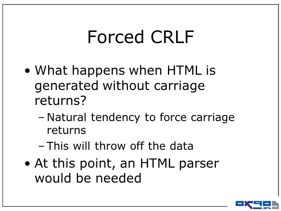Forced CRLF What happens when HTML is generated without carriage returns? –Natural tendency to force carriage returns –This will throw off the data At