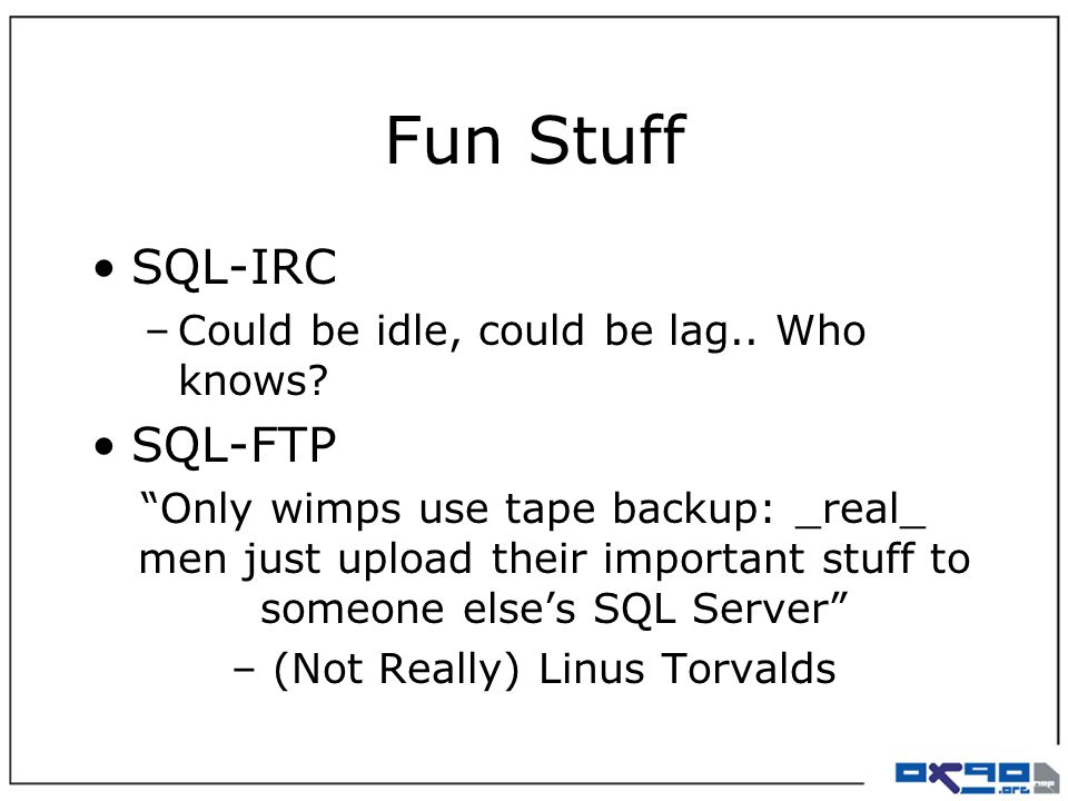 """Fun Stuff SQL-IRC –Could be idle, could be lag.. Who knows? SQL-FTP """"Only wimps use tape backup: _real_ men just upload their important stuff to someo"""