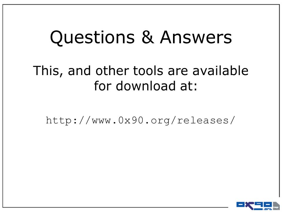 Questions & Answers This, and other tools are available for download at: http://www.0x90.org/releases/