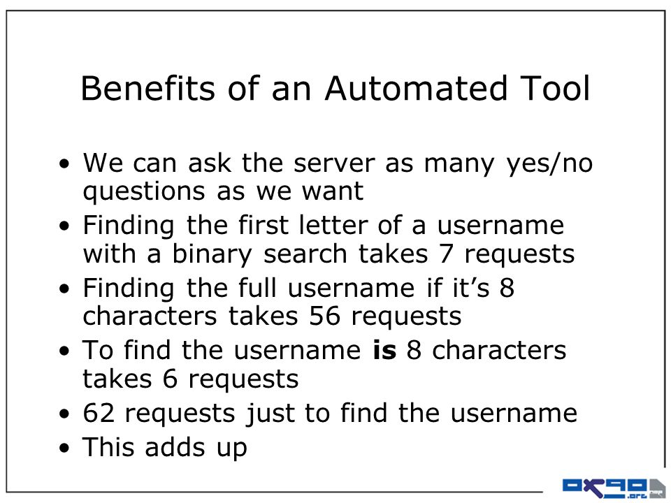 Benefits of an Automated Tool We can ask the server as many yes/no questions as we want Finding the first letter of a username with a binary search takes 7 requests Finding the full username if it's 8 characters takes 56 requests To find the username is 8 characters takes 6 requests 62 requests just to find the username This adds up