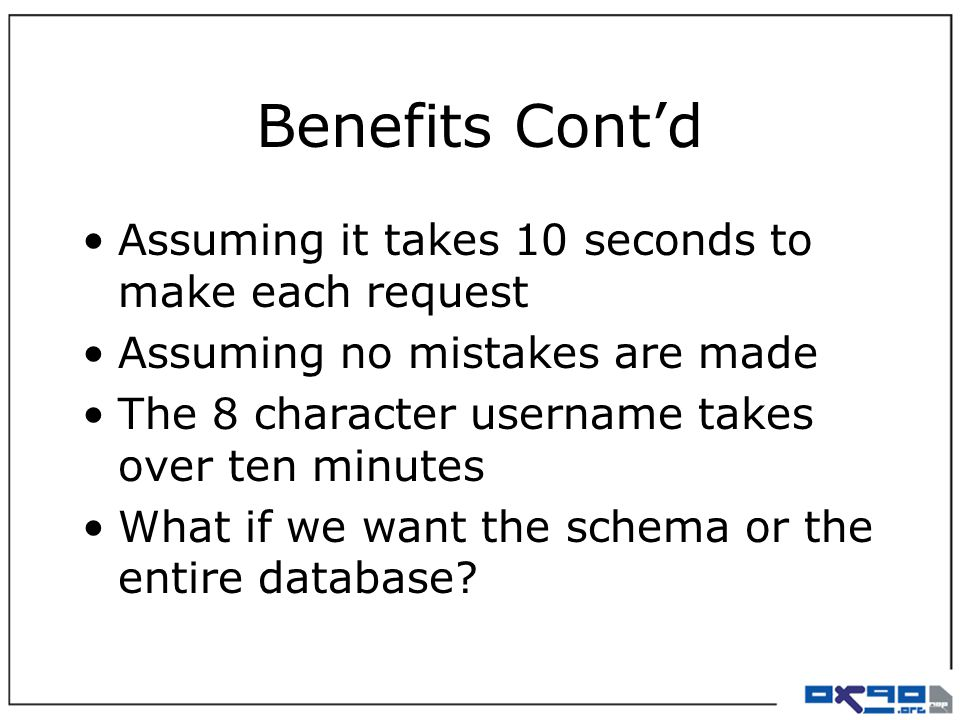 Benefits Cont'd Assuming it takes 10 seconds to make each request Assuming no mistakes are made The 8 character username takes over ten minutes What if we want the schema or the entire database?