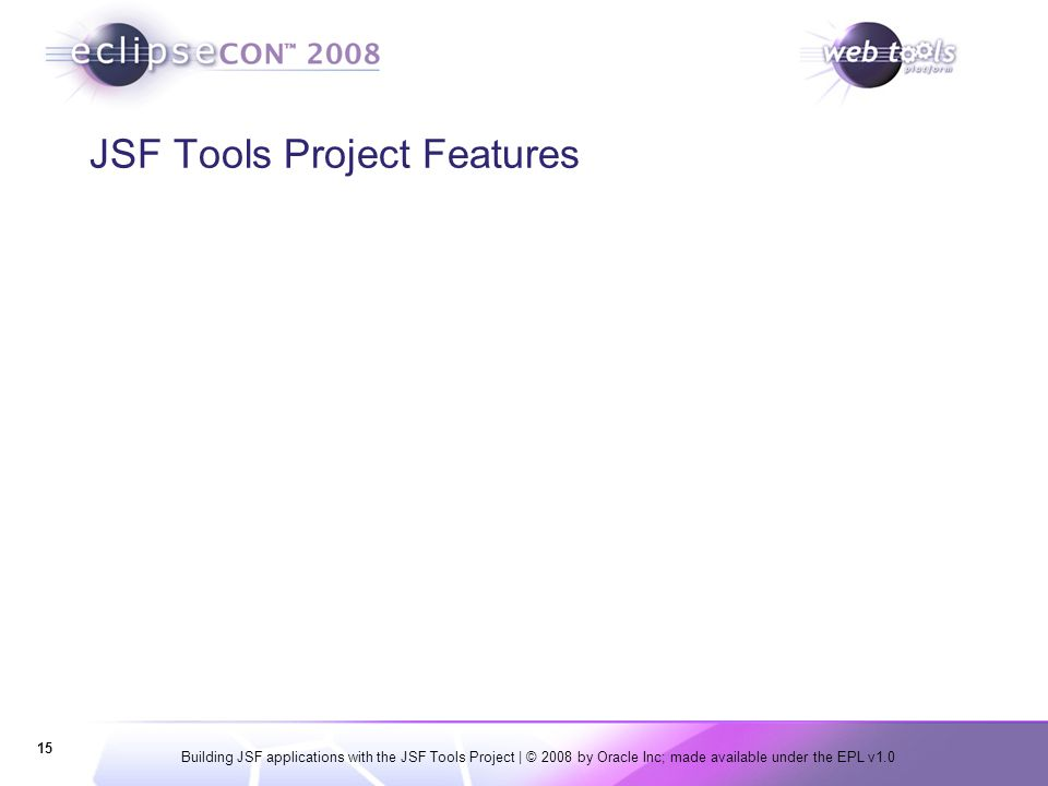 Building JSF applications with the JSF Tools Project | © 2008 by Oracle Inc; made available under the EPL v1.0 15 JSF Tools Project Features