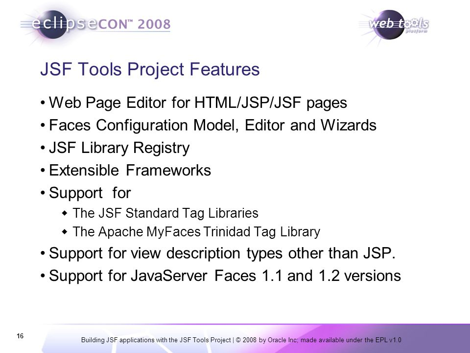 Building JSF applications with the JSF Tools Project | © 2008 by Oracle Inc; made available under the EPL v1.0 16 JSF Tools Project Features Web Page