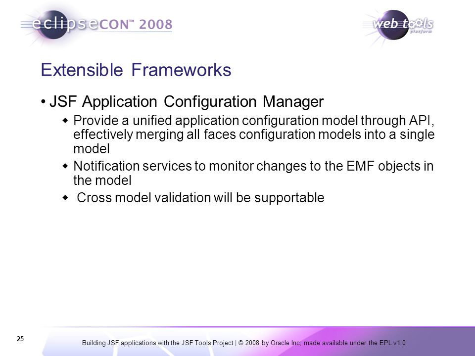 Building JSF applications with the JSF Tools Project | © 2008 by Oracle Inc; made available under the EPL v1.0 25 Extensible Frameworks JSF Applicatio