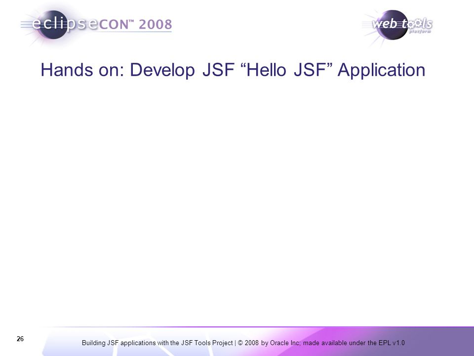 "Building JSF applications with the JSF Tools Project | © 2008 by Oracle Inc; made available under the EPL v1.0 26 Hands on: Develop JSF ""Hello JSF"" Ap"