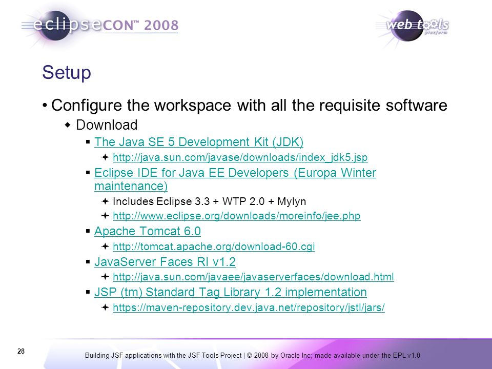 Building JSF applications with the JSF Tools Project | © 2008 by Oracle Inc; made available under the EPL v1.0 28 Setup Configure the workspace with a