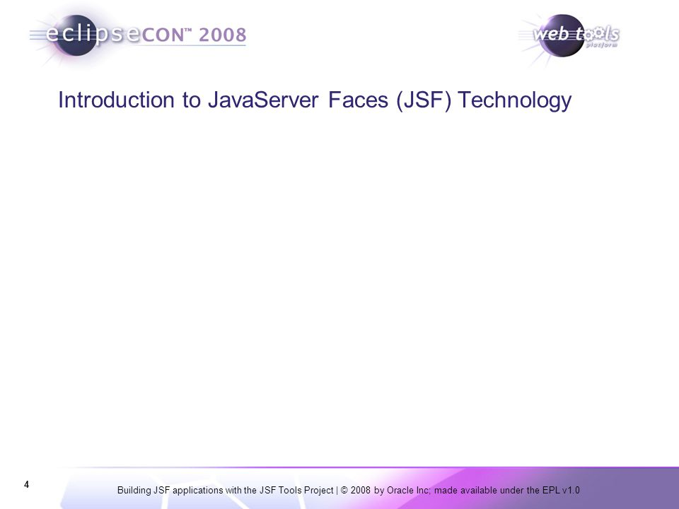 Building JSF applications with the JSF Tools Project | © 2008 by Oracle Inc; made available under the EPL v1.0 4 Introduction to JavaServer Faces (JSF