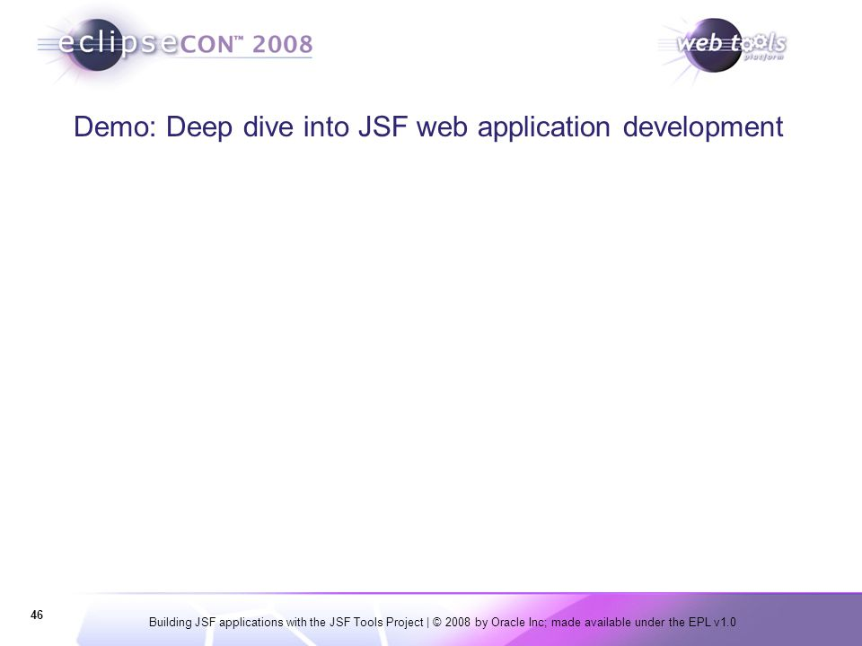 Building JSF applications with the JSF Tools Project | © 2008 by Oracle Inc; made available under the EPL v1.0 46 Demo: Deep dive into JSF web applica