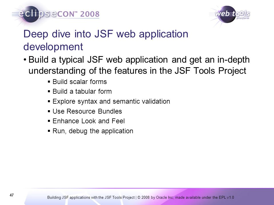 Building JSF applications with the JSF Tools Project | © 2008 by Oracle Inc; made available under the EPL v1.0 47 Deep dive into JSF web application d