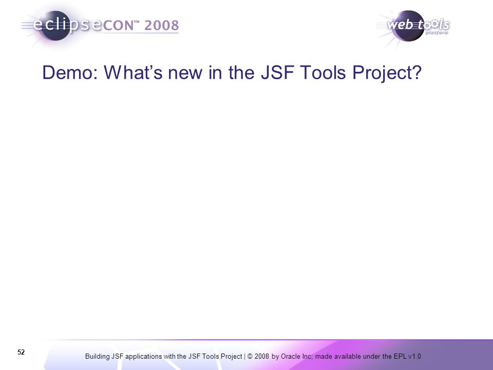 Building JSF applications with the JSF Tools Project | © 2008 by Oracle Inc; made available under the EPL v1.0 52 Demo: What's new in the JSF Tools Pr