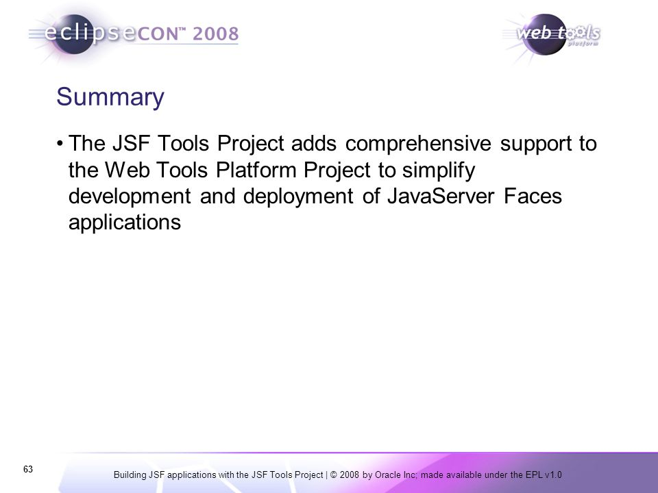 Building JSF applications with the JSF Tools Project | © 2008 by Oracle Inc; made available under the EPL v1.0 63 Summary The JSF Tools Project adds c