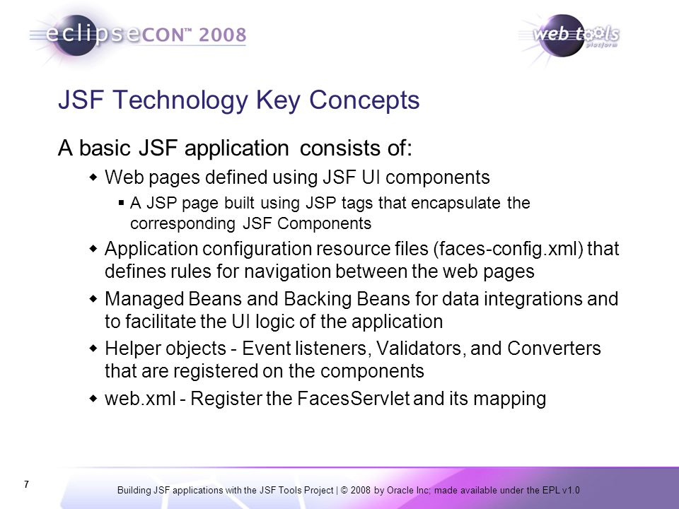 Building JSF applications with the JSF Tools Project | © 2008 by Oracle Inc; made available under the EPL v1.0 7 JSF Technology Key Concepts A basic J