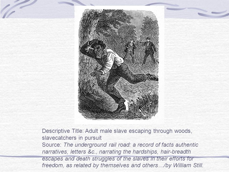 Descriptive Title: Adult male slave escaping through woods, slavecatchers in pursuit Source: The underground rail road: a record of facts authentic narratives, letters &c., narrating the hardships, hair-breadth escapes and death struggles of the slaves in their efforts for freedom, as related by themselves and others…/by William Still.
