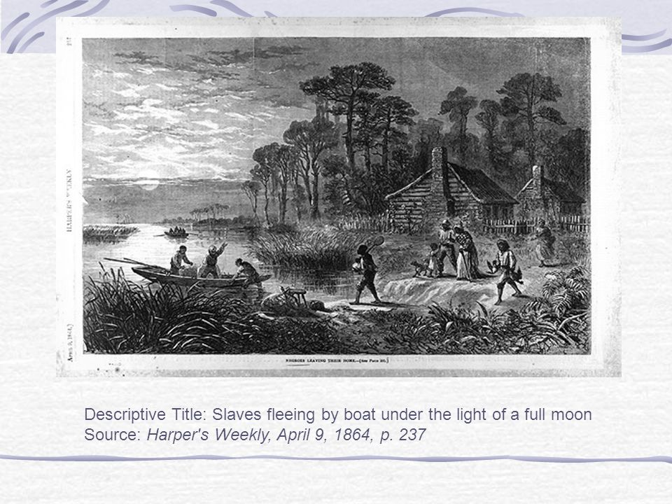 Descriptive Title: Slaves fleeing by boat under the light of a full moon Source: Harper s Weekly, April 9, 1864, p.
