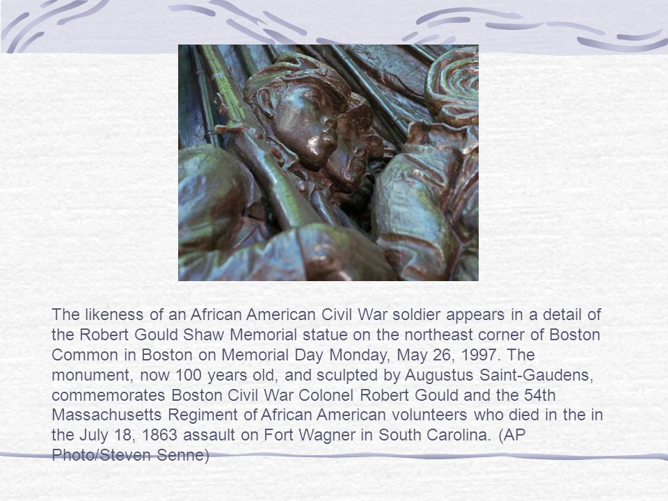 The likeness of an African American Civil War soldier appears in a detail of the Robert Gould Shaw Memorial statue on the northeast corner of Boston Common in Boston on Memorial Day Monday, May 26, 1997.