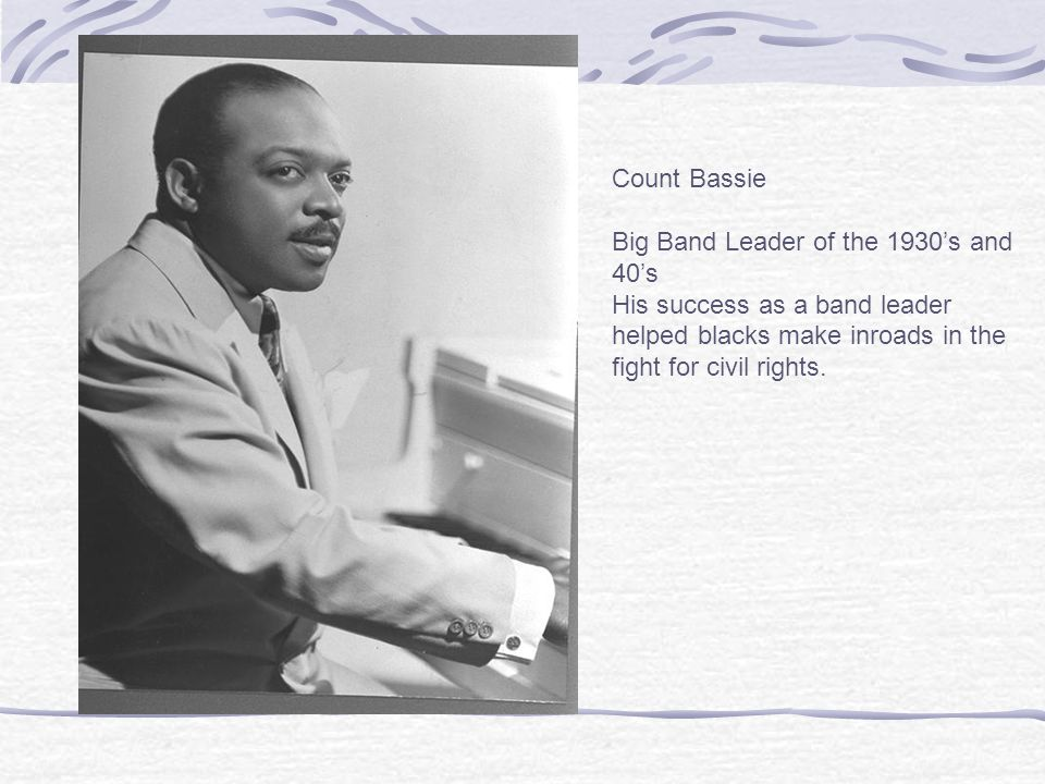 Count Bassie Big Band Leader of the 1930's and 40's His success as a band leader helped blacks make inroads in the fight for civil rights.