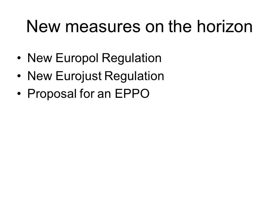 New measures on the horizon New Europol Regulation New Eurojust Regulation Proposal for an EPPO