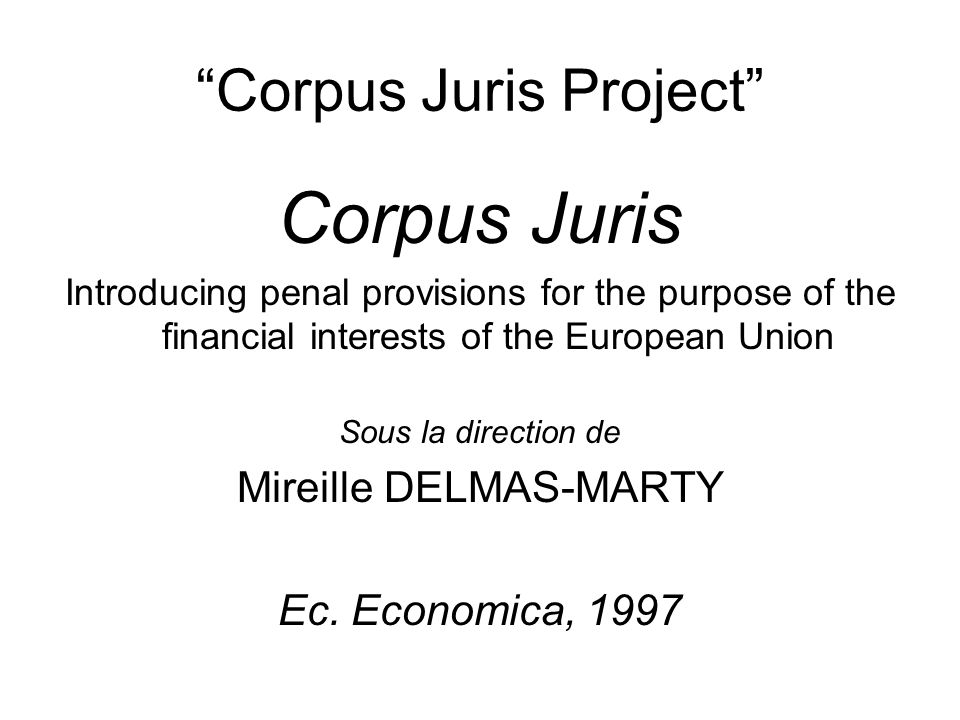 Corpus Juris Project Corpus Juris Introducing penal provisions for the purpose of the financial interests of the European Union Sous la direction de Mireille DELMAS-MARTY Ec.