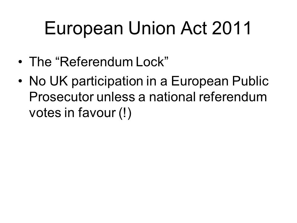 European Union Act 2011 The Referendum Lock No UK participation in a European Public Prosecutor unless a national referendum votes in favour (!)