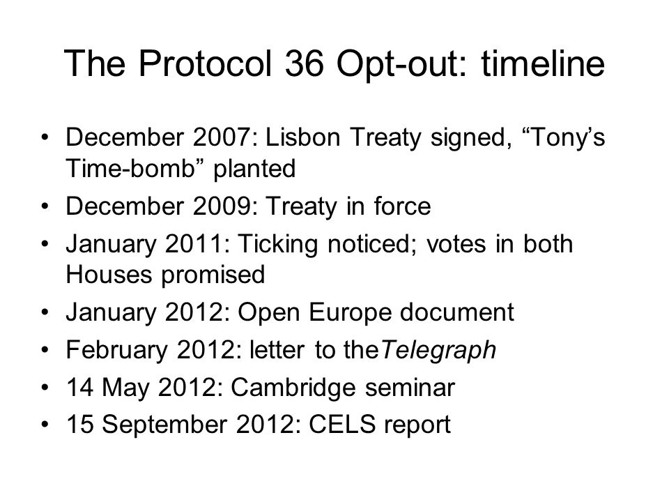 The Protocol 36 Opt-out: timeline December 2007: Lisbon Treaty signed, Tony's Time-bomb planted December 2009: Treaty in force January 2011: Ticking noticed; votes in both Houses promised January 2012: Open Europe document February 2012: letter to theTelegraph 14 May 2012: Cambridge seminar 15 September 2012: CELS report