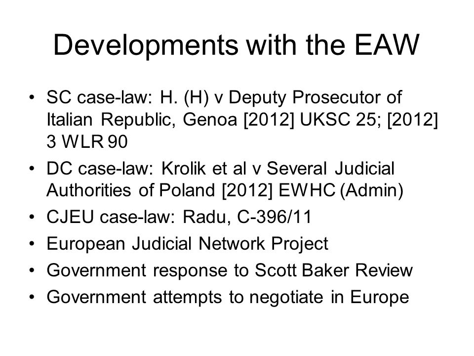 Developments with the EAW SC case-law: H. (H) v Deputy Prosecutor of Italian Republic, Genoa [2012] UKSC 25; [2012] 3 WLR 90 DC case-law: Krolik et al