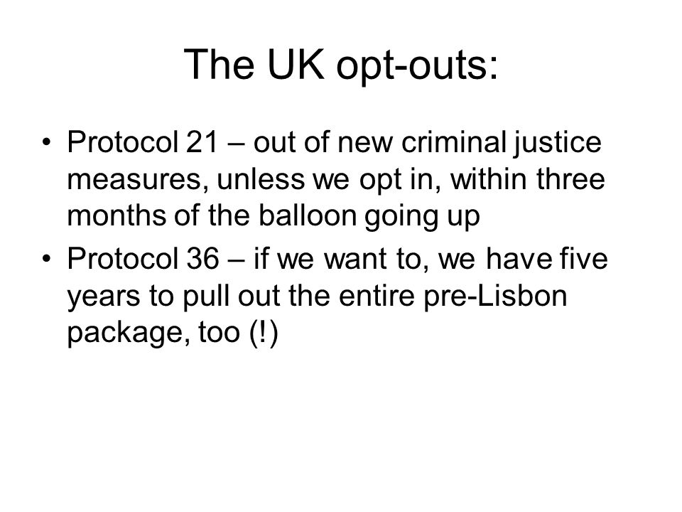 The UK opt-outs: Protocol 21 – out of new criminal justice measures, unless we opt in, within three months of the balloon going up Protocol 36 – if we want to, we have five years to pull out the entire pre-Lisbon package, too (!)
