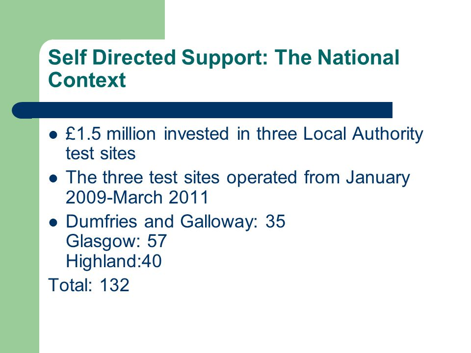 Self Directed Support: The National Context £1.5 million invested in three Local Authority test sites The three test sites operated from January 2009-March 2011 Dumfries and Galloway: 35 Glasgow: 57 Highland:40 Total: 132