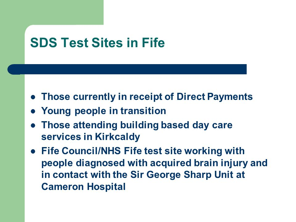 SDS Test Sites in Fife Those currently in receipt of Direct Payments Young people in transition Those attending building based day care services in Kirkcaldy Fife Council/NHS Fife test site working with people diagnosed with acquired brain injury and in contact with the Sir George Sharp Unit at Cameron Hospital