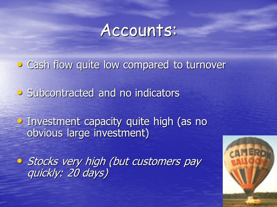 Accounts: Cash flow quite low compared to turnover Cash flow quite low compared to turnover Subcontracted and no indicators Subcontracted and no indicators Investment capacity quite high (as no obvious large investment) Investment capacity quite high (as no obvious large investment) Stocks very high (but customers pay quickly: 20 days) Stocks very high (but customers pay quickly: 20 days)