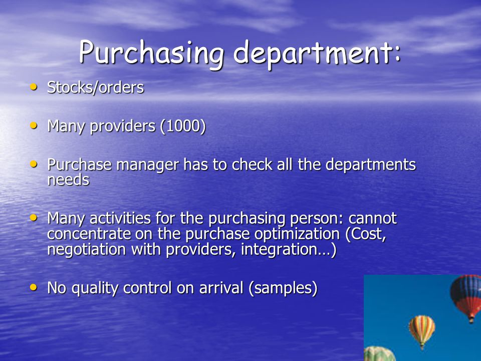 Purchasing department: Stocks/orders Stocks/orders Many providers (1000) Many providers (1000) Purchase manager has to check all the departments needs Purchase manager has to check all the departments needs Many activities for the purchasing person: cannot concentrate on the purchase optimization (Cost, negotiation with providers, integration…) Many activities for the purchasing person: cannot concentrate on the purchase optimization (Cost, negotiation with providers, integration…) No quality control on arrival (samples) No quality control on arrival (samples)