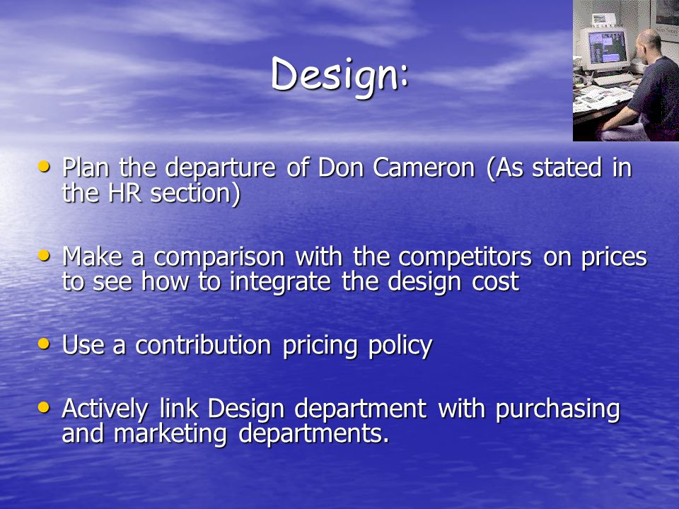 Design: Plan the departure of Don Cameron (As stated in the HR section) Plan the departure of Don Cameron (As stated in the HR section) Make a comparison with the competitors on prices to see how to integrate the design cost Make a comparison with the competitors on prices to see how to integrate the design cost Use a contribution pricing policy Use a contribution pricing policy Actively link Design department with purchasing and marketing departments.