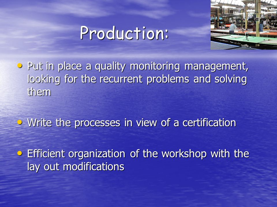 Production: Put in place a quality monitoring management, looking for the recurrent problems and solving them Put in place a quality monitoring management, looking for the recurrent problems and solving them Write the processes in view of a certification Write the processes in view of a certification Efficient organization of the workshop with the lay out modifications Efficient organization of the workshop with the lay out modifications