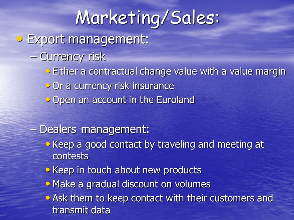 Marketing/Sales: Export management: Export management: –Currency risk Either a contractual change value with a value margin Either a contractual change value with a value margin Or a currency risk insurance Or a currency risk insurance Open an account in the Euroland Open an account in the Euroland –Dealers management: Keep a good contact by traveling and meeting at contests Keep a good contact by traveling and meeting at contests Keep in touch about new products Keep in touch about new products Make a gradual discount on volumes Make a gradual discount on volumes Ask them to keep contact with their customers and transmit data Ask them to keep contact with their customers and transmit data