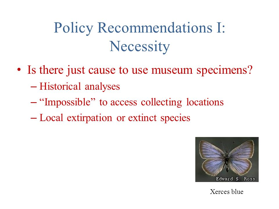 Policy Recommendations I: Necessity Is there just cause to use museum specimens.