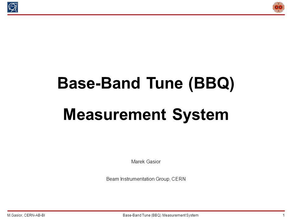 M.Gasior, CERN-AB-BIBase-Band Tune (BBQ) Measurement System 1 Base-Band Tune (BBQ) Measurement System Marek Gasior Beam Instrumentation Group, CERN