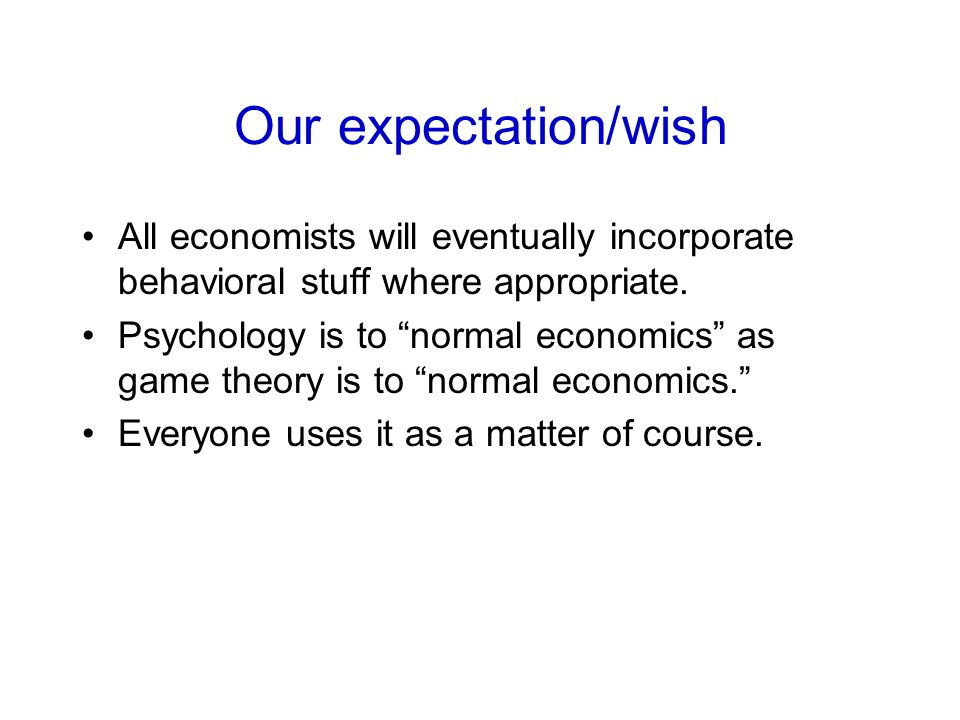 "Our expectation/wish All economists will eventually incorporate behavioral stuff where appropriate. Psychology is to ""normal economics"" as game theory"